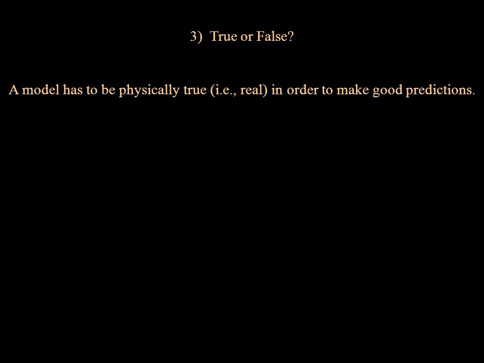 3) True or False A model has to be physically true (i.e., real) in order to make good predictions.