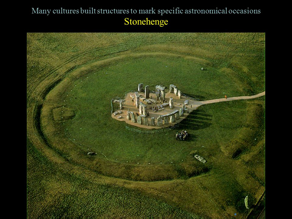 Many cultures built structures to mark specific astronomical occasions Stonehenge