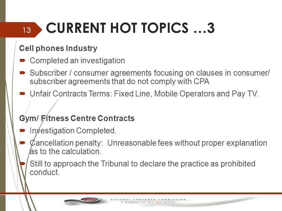 CURRENT HOT TOPICS …3 Cell phones Industry  Completed an investigation  Subscriber / consumer agreements focusing on clauses in consumer/ subscriber agreements that do not comply with CPA  Unfair Contracts Terms: Fixed Line, Mobile Operators and Pay TV.