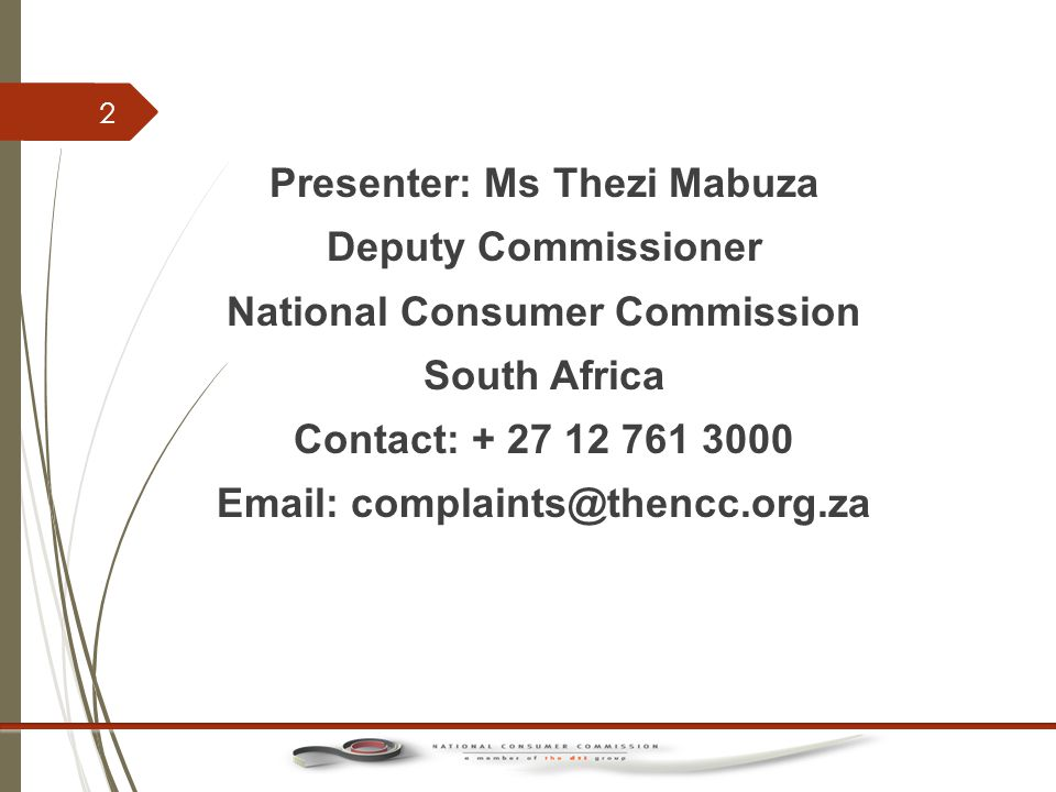 Presenter: Ms Thezi Mabuza Deputy Commissioner National Consumer Commission South Africa Contact: + 27 12 761 3000 Email: complaints@thencc.org.za 2
