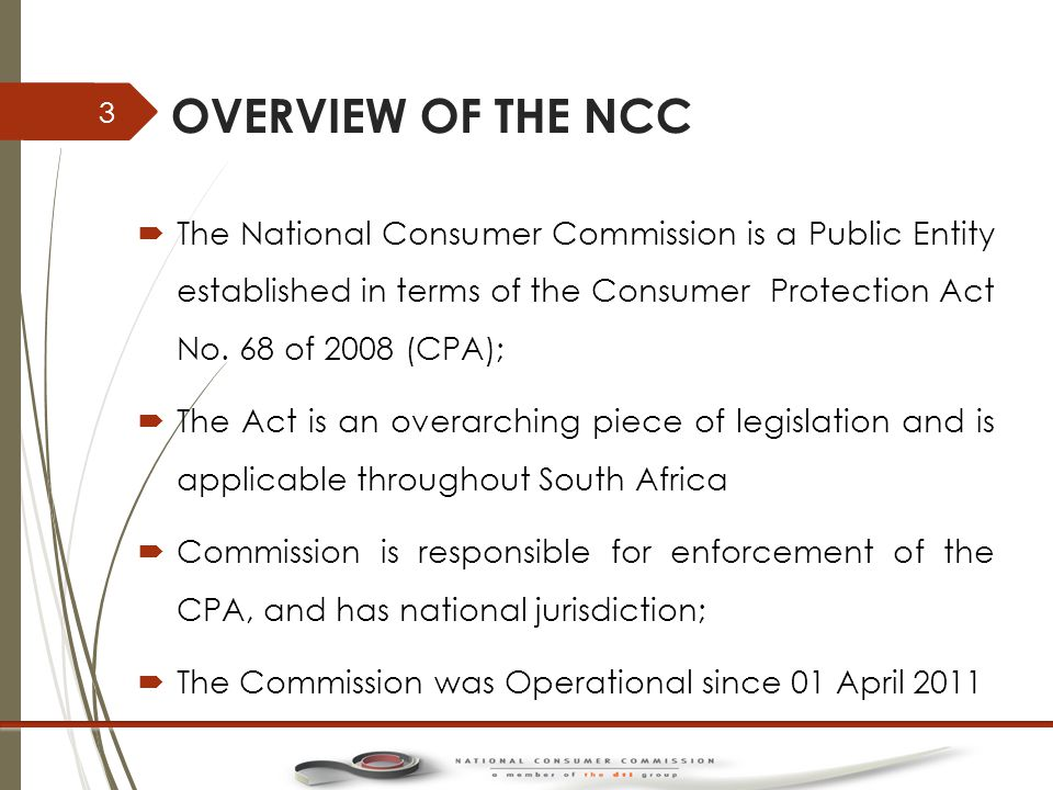OVERVIEW OF THE NCC  The National Consumer Commission is a Public Entity established in terms of the Consumer Protection Act No.