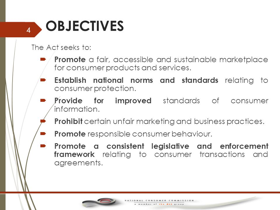 OBJECTIVES …2 The Act seeks to:  To promote and advance the social and economic welfare of consumers in South Africa by reducing or ameliorating any disadvantages experiences in accessing any supply of goods and services by consumers, especially:  Low income persons or persons comprising low income communities;  Those that live in remote, isolated or low-density population areas or communities  Minors, seniors or other similarly vulnerable consumers, and  Those with inability to read and comprehend any agreement or are limited by reasons of low literacy or fluency in the language in which the agreement is presented.