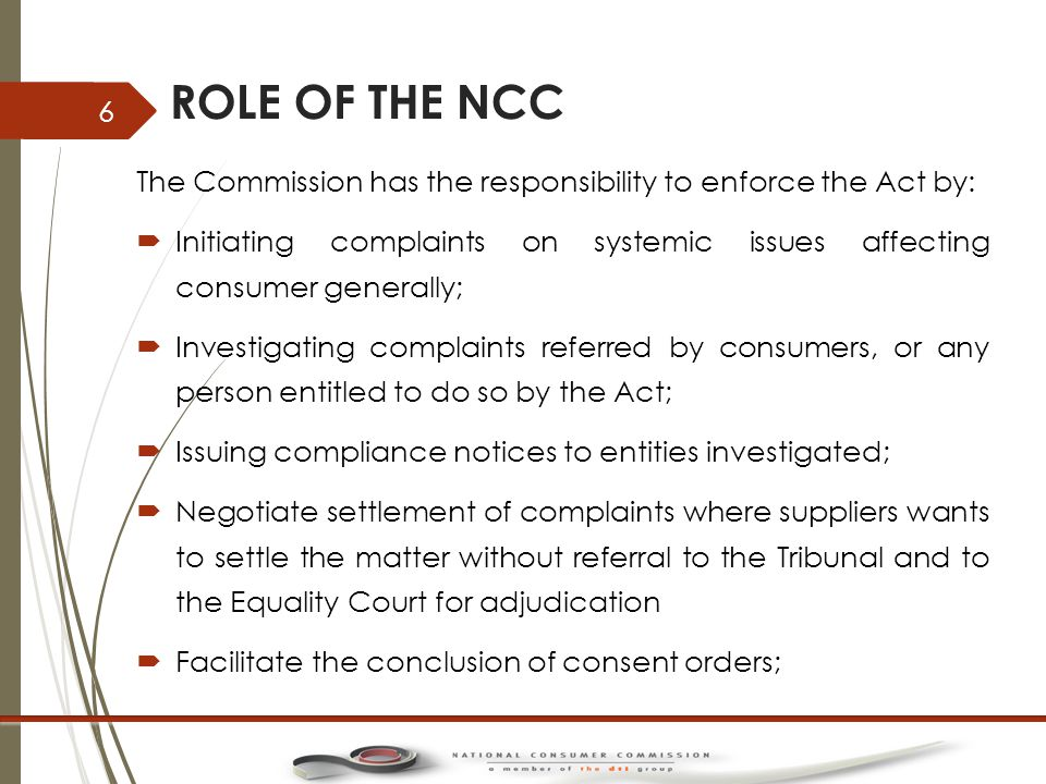 ROLE OF THE NCC …2  Accreditation of Industry Codes and Industry Ombud Schemes;  Accreditation of Alternative Dispute Resolution Agents;  Accreditation of Consumer Protection Groups;  Monitor consumer markets and analyse trends;  Conduct research;  Develop and promote use of Codes of good Practice;  Ensuring public awareness.