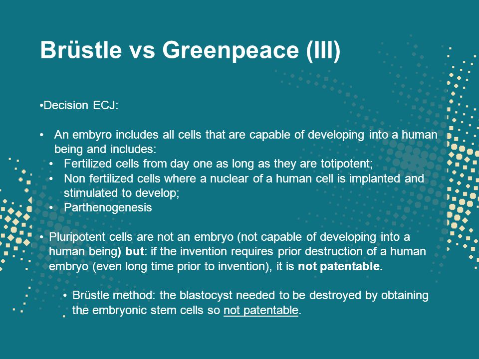 Brüstle vs Greenpeace (III) Decision ECJ: An embyro includes all cells that are capable of developing into a human being and includes: Fertilized cell