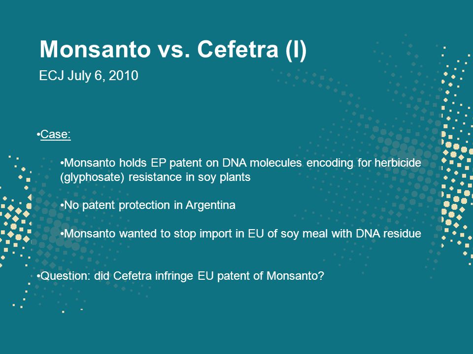 Monsanto vs. Cefetra (I) ECJ July 6, 2010 Case: Monsanto holds EP patent on DNA molecules encoding for herbicide (glyphosate) resistance in soy plants