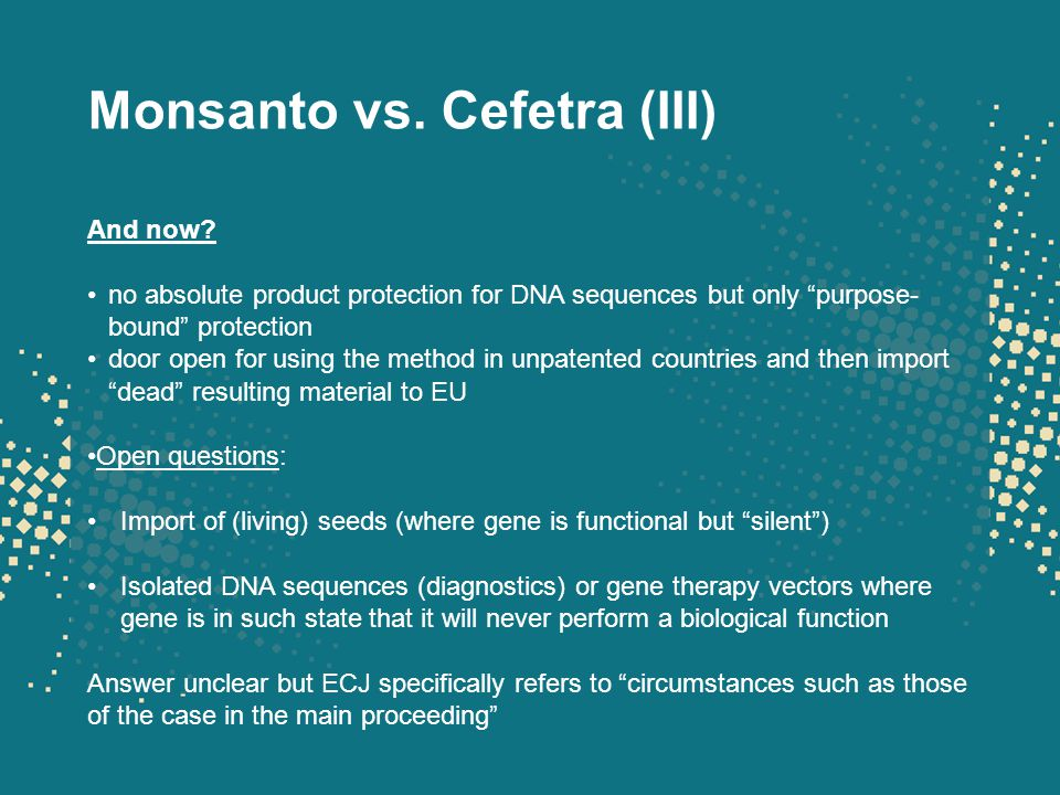 "Monsanto vs. Cefetra (III) And now? no absolute product protection for DNA sequences but only ""purpose- bound"" protection door open for using the meth"