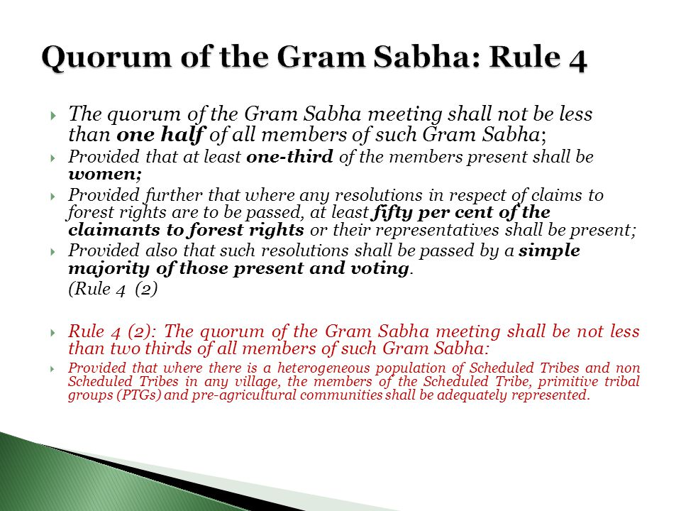  The quorum of the Gram Sabha meeting shall not be less than one half of all members of such Gram Sabha;  Provided that at least one-third of the members present shall be women;  Provided further that where any resolutions in respect of claims to forest rights are to be passed, at least fifty per cent of the claimants to forest rights or their representatives shall be present;  Provided also that such resolutions shall be passed by a simple majority of those present and voting.