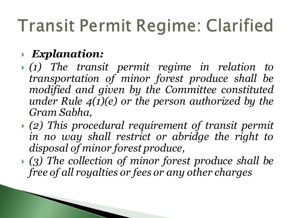  Explanation:  (1) The transit permit regime in relation to transportation of minor forest produce shall be modified and given by the Committee constituted under Rule 4(1)(e) or the person authorized by the Gram Sabha,  (2) This procedural requirement of transit permit in no way shall restrict or abridge the right to disposal of minor forest produce,  (3) The collection of minor forest produce shall be free of all royalties or fees or any other charges
