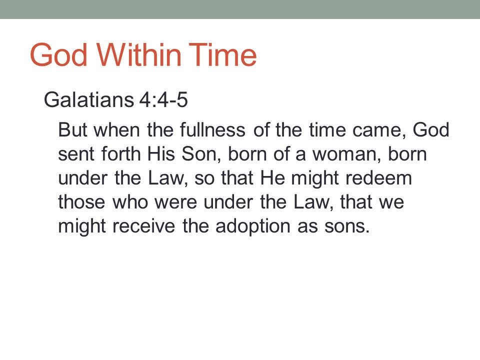 God Within Time Galatians 4:4-5 But when the fullness of the time came, God sent forth His Son, born of a woman, born under the Law, so that He might redeem those who were under the Law, that we might receive the adoption as sons.