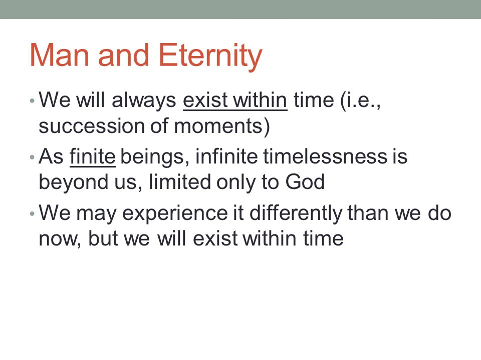Man and Eternity We will always exist within time (i.e., succession of moments) As finite beings, infinite timelessness is beyond us, limited only to God We may experience it differently than we do now, but we will exist within time