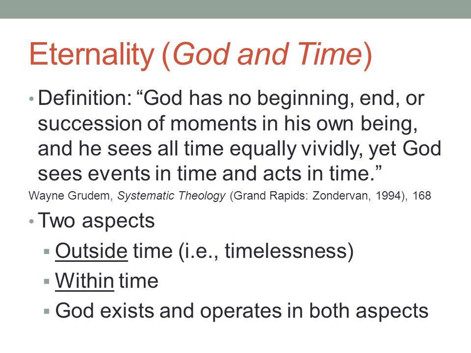 Eternality (God and Time) Definition: God has no beginning, end, or succession of moments in his own being, and he sees all time equally vividly, yet God sees events in time and acts in time. Wayne Grudem, Systematic Theology (Grand Rapids: Zondervan, 1994), 168 Two aspects  Outside time (i.e., timelessness)  Within time  God exists and operates in both aspects
