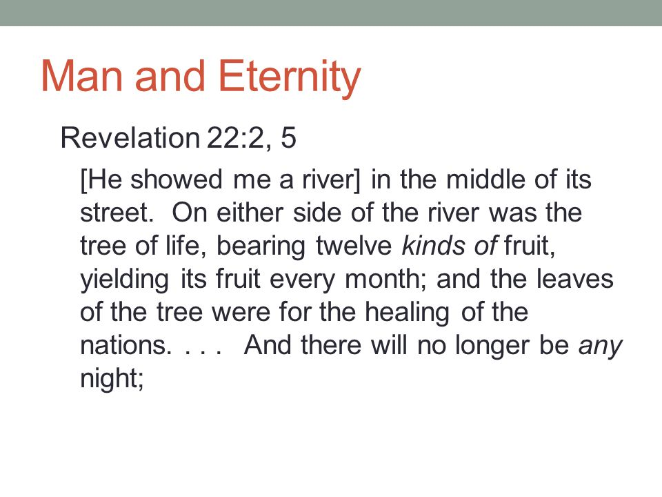 Man and Eternity Revelation 22:2, 5 [He showed me a river] in the middle of its street.
