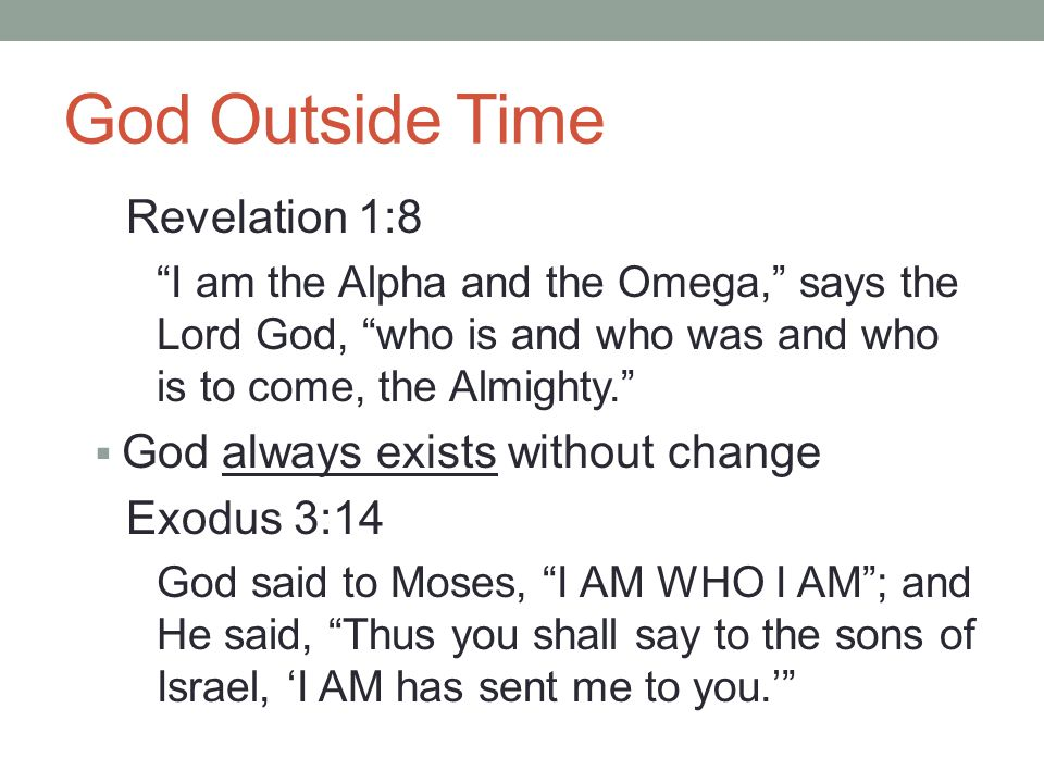 God Outside Time John 8:58 Jesus said to them, Truly, truly, I say to you, before Abraham was born, I am.  God preceded all creation, including time John 1:3 All things came into being through Him, and apart from Him nothing came into being that has come into being.