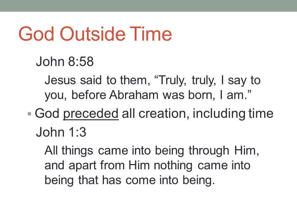 God Outside Time John 8:58 Jesus said to them, Truly, truly, I say to you, before Abraham was born, I am.  God preceded all creation, including time John 1:3 All things came into being through Him, and apart from Him nothing came into being that has come into being.