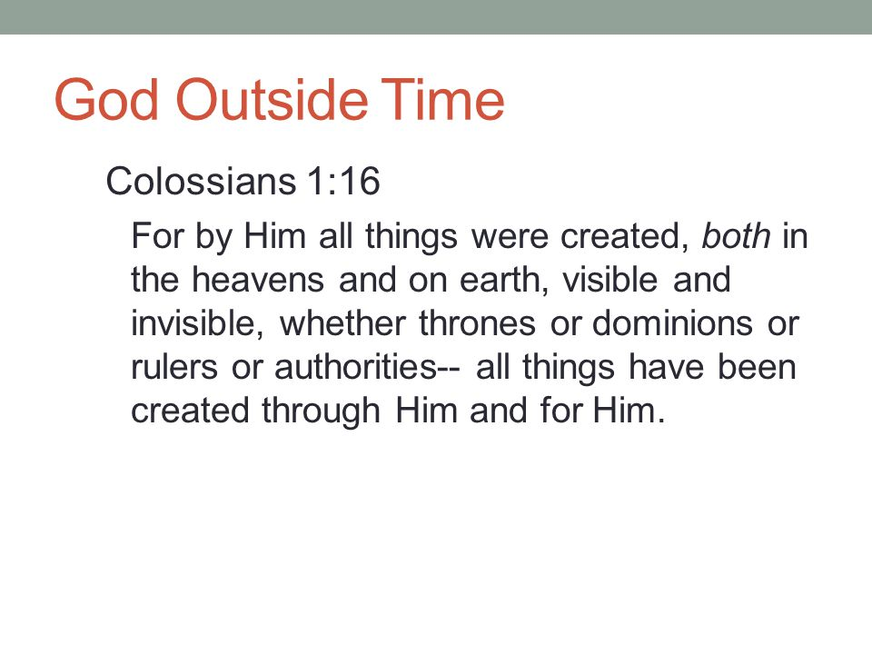 God Outside Time God, as timeless, exists in an eternal present  He doesn't see all moments as if they are in the present  Means he transcends time  The concept is beyond man  God sees all moments of time with equal vividness
