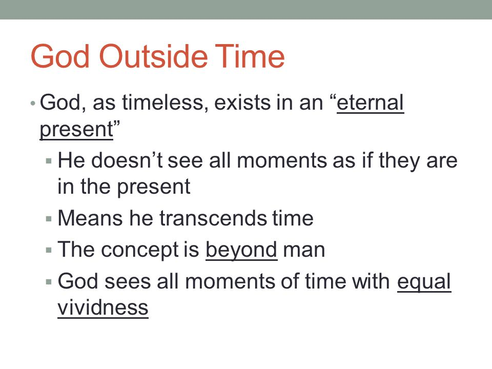 God Outside Time God, as timeless, exists in an eternal present  He doesn't see all moments as if they are in the present  Means he transcends time  The concept is beyond man  God sees all moments of time with equal vividness