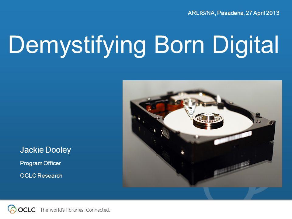 The world's libraries. Connected. Demystifying Born Digital ARLIS/NA, Pasadena, 27 April 2013 Jackie Dooley Program Officer OCLC Research