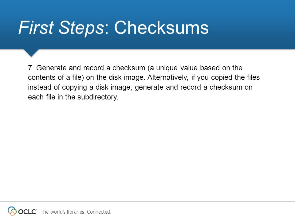 The world's libraries. Connected. First Steps: Checksums 7. Generate and record a checksum (a unique value based on the contents of a file) on the dis
