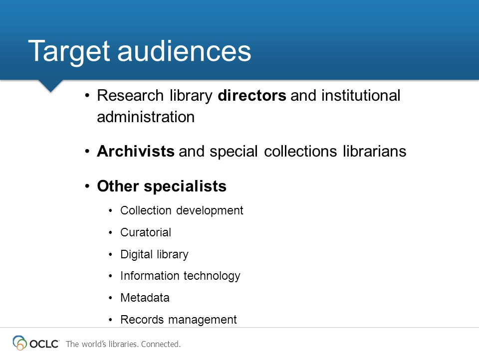 The world's libraries. Connected. Target audiences Research library directors and institutional administration Archivists and special collections libr