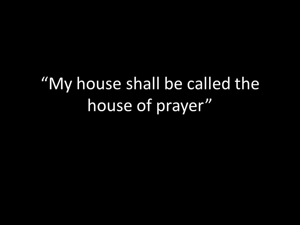 My house shall be called the house of prayer Matthew 21:12-17