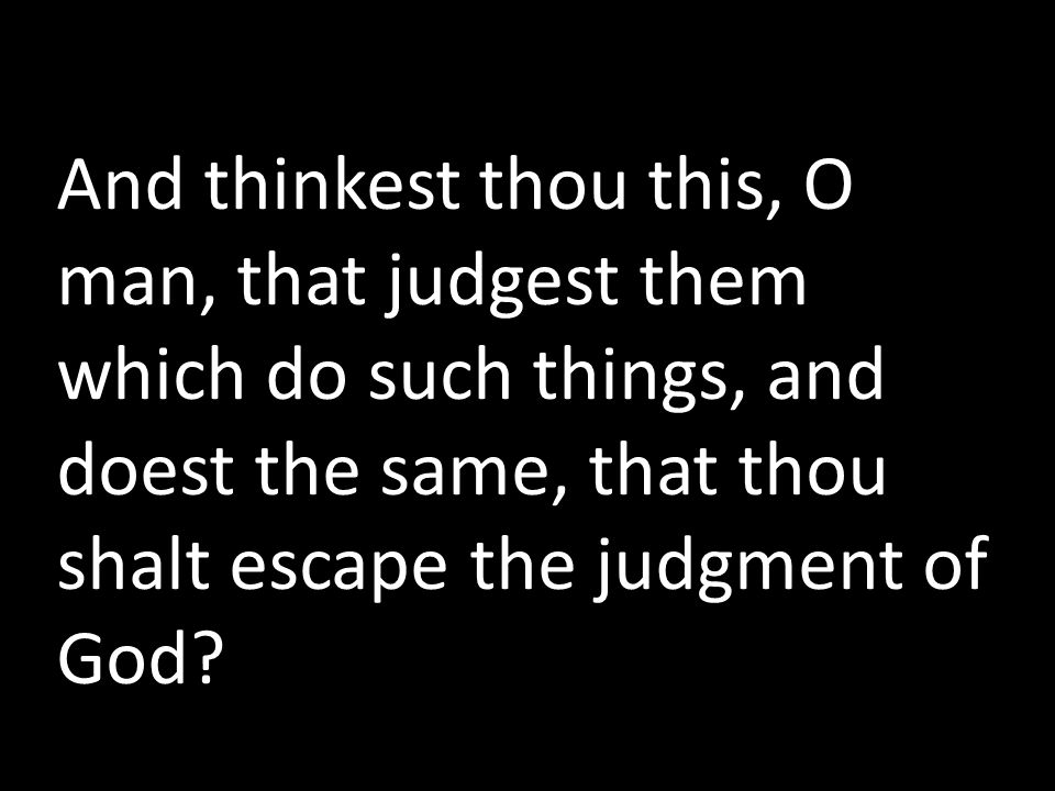 And thinkest thou this, O man, that judgest them which do such things, and doest the same, that thou shalt escape the judgment of God