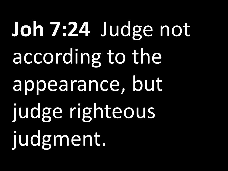 Joh 7:24 Judge not according to the appearance, but judge righteous judgment.