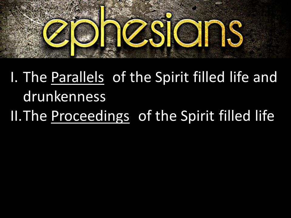 I.The Parallels of the Spirit filled life and drunkenness II.The Proceedings of the Spirit filled life