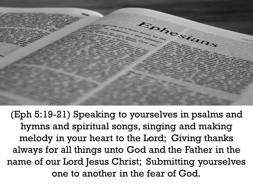 (Eph 5:19-21) Speaking to yourselves in psalms and hymns and spiritual songs, singing and making melody in your heart to the Lord; Giving thanks always for all things unto God and the Father in the name of our Lord Jesus Christ; Submitting yourselves one to another in the fear of God.