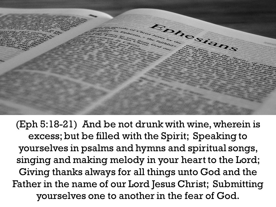(Eph 5:18-21) And be not drunk with wine, wherein is excess; but be filled with the Spirit; Speaking to yourselves in psalms and hymns and spiritual songs, singing and making melody in your heart to the Lord; Giving thanks always for all things unto God and the Father in the name of our Lord Jesus Christ; Submitting yourselves one to another in the fear of God.