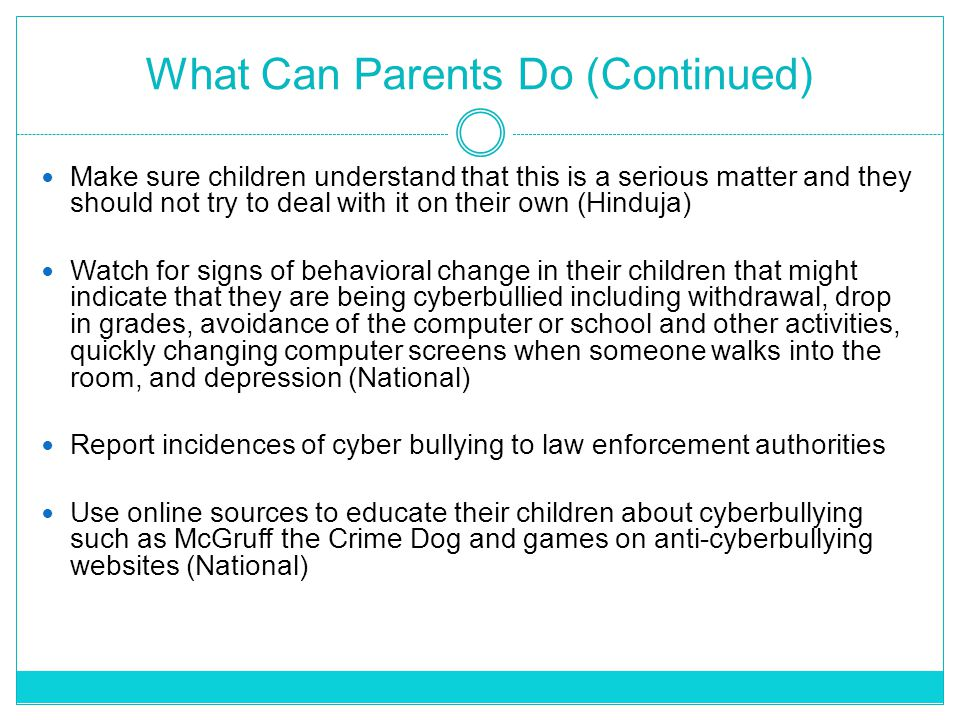 What Can Parents Do (Continued) Make sure children understand that this is a serious matter and they should not try to deal with it on their own (Hinduja) Watch for signs of behavioral change in their children that might indicate that they are being cyberbullied including withdrawal, drop in grades, avoidance of the computer or school and other activities, quickly changing computer screens when someone walks into the room, and depression (National) Report incidences of cyber bullying to law enforcement authorities Use online sources to educate their children about cyberbullying such as McGruff the Crime Dog and games on anti-cyberbullying websites (National)