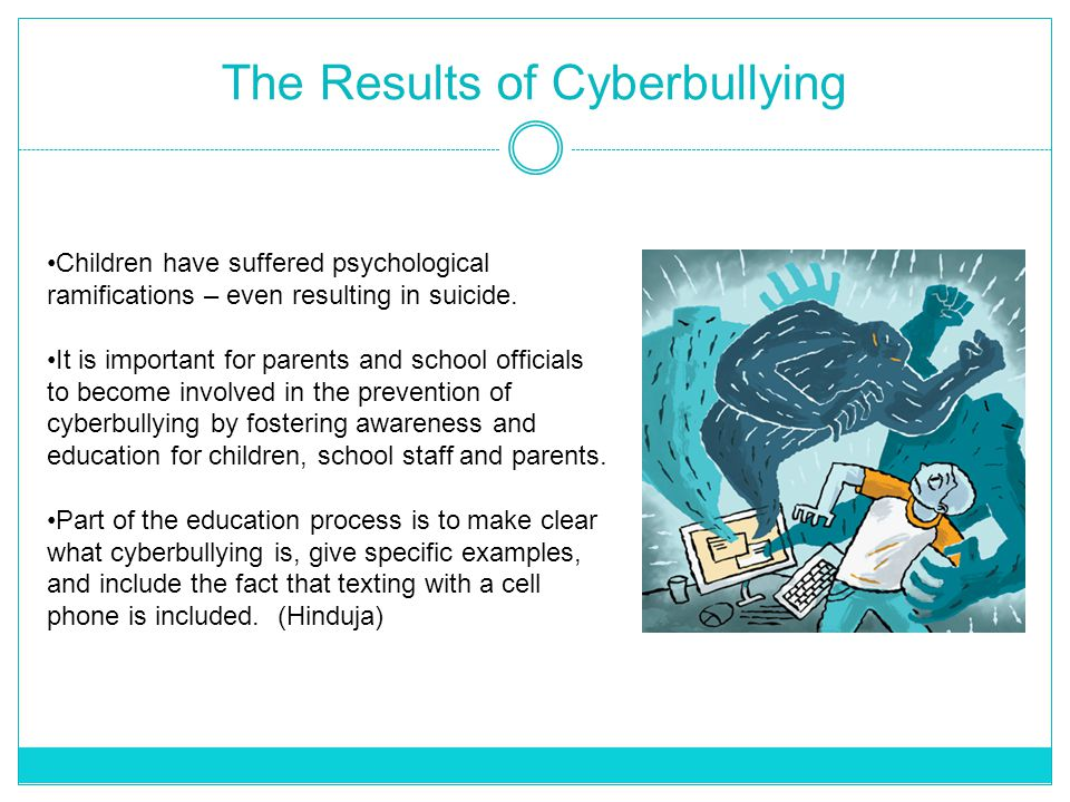 The Results of Cyberbullying Children have suffered psychological ramifications – even resulting in suicide.