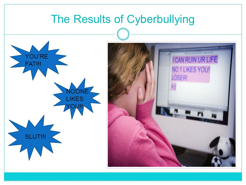 The Results of Cyberbullying YOU'RE FAT!!! NOONE LIKES YOU!! SLUT!!!