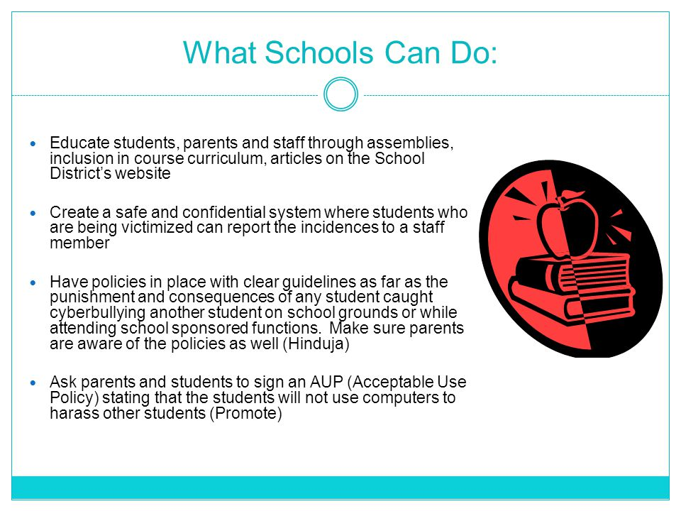 What Schools Can Do: Educate students, parents and staff through assemblies, inclusion in course curriculum, articles on the School District's website Create a safe and confidential system where students who are being victimized can report the incidences to a staff member Have policies in place with clear guidelines as far as the punishment and consequences of any student caught cyberbullying another student on school grounds or while attending school sponsored functions.