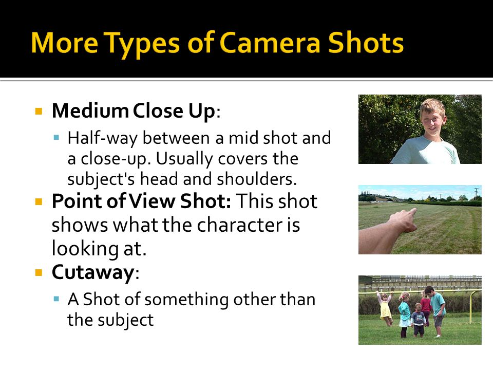  Medium Close Up:  Half-way between a mid shot and a close-up. Usually covers the subject's head and shoulders.  Point of View Shot: This shot show