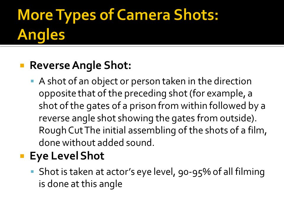  Reverse Angle Shot:  A shot of an object or person taken in the direction opposite that of the preceding shot (for example, a shot of the gates of