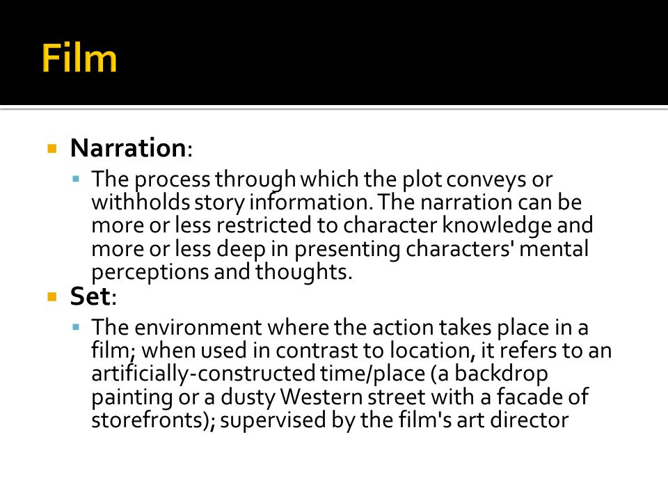  Narration:  The process through which the plot conveys or withholds story information. The narration can be more or less restricted to character kn