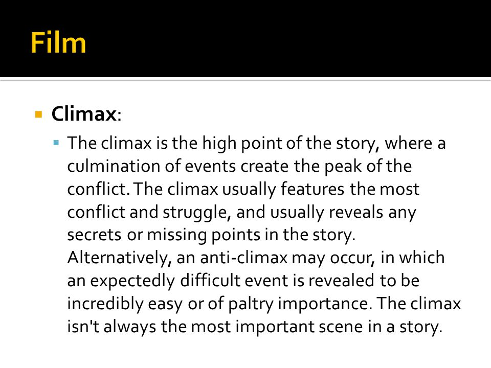  Climax:  The climax is the high point of the story, where a culmination of events create the peak of the conflict. The climax usually features the