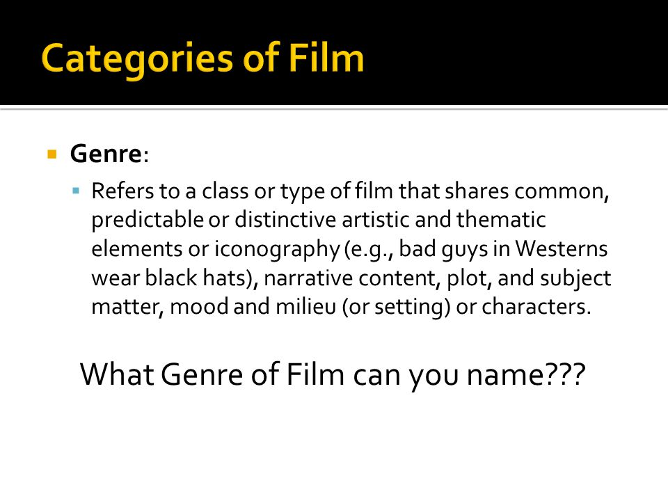  Genre:  Refers to a class or type of film that shares common, predictable or distinctive artistic and thematic elements or iconography (e.g., bad g