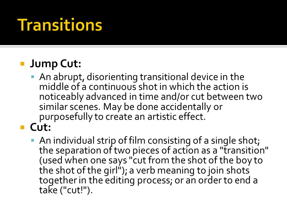 Jump Cut:  An abrupt, disorienting transitional device in the middle of a continuous shot in which the action is noticeably advanced in time and/or
