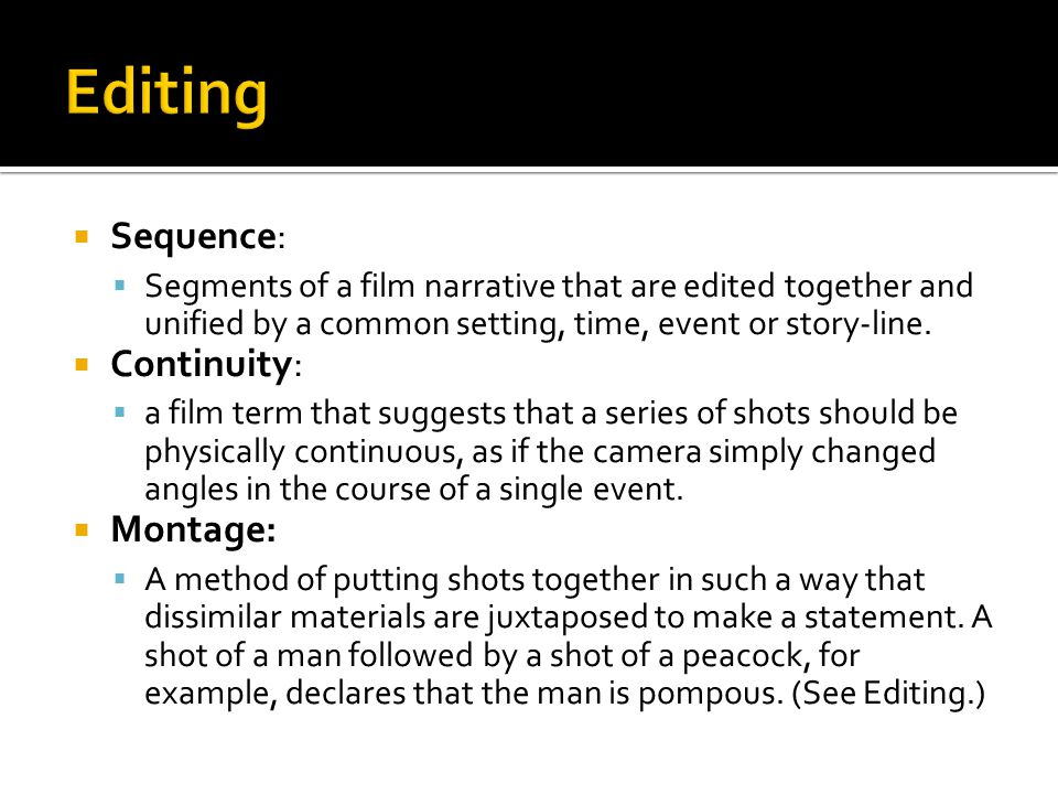 Sequence:  Segments of a film narrative that are edited together and unified by a common setting, time, event or story-line.  Continuity:  a film