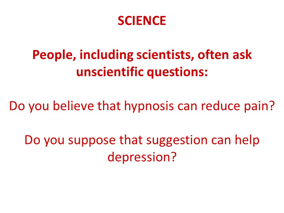 SCIENCE People, including scientists, often ask unscientific questions: Do you believe that hypnosis can reduce pain.