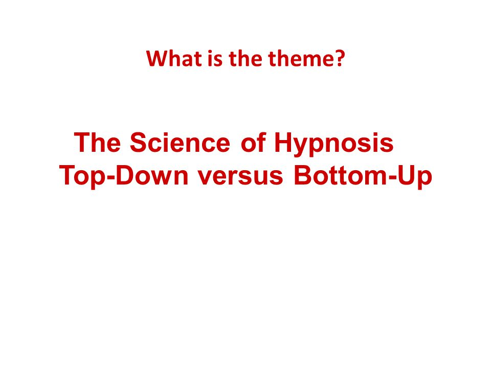 What is the theme? The Science of Hypnosis Top-Down versus Bottom-Up