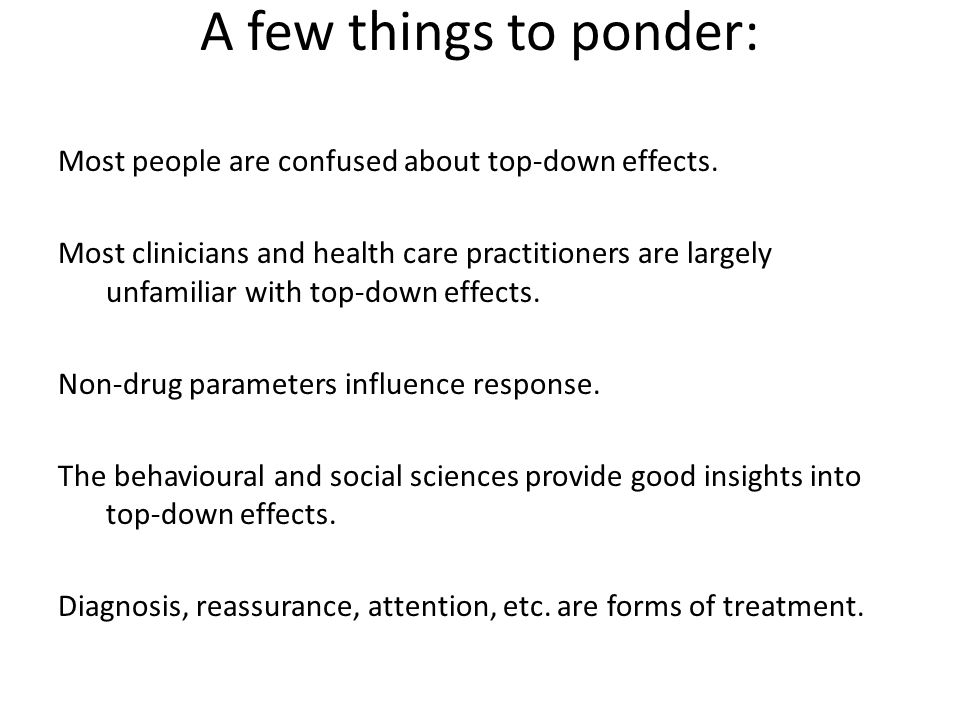 A few things to ponder: Most people are confused about top-down effects. Most clinicians and health care practitioners are largely unfamiliar with top