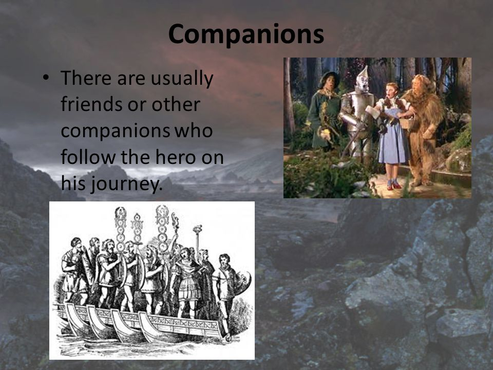 Companions There are usually friends or other companions who follow the hero on his journey.