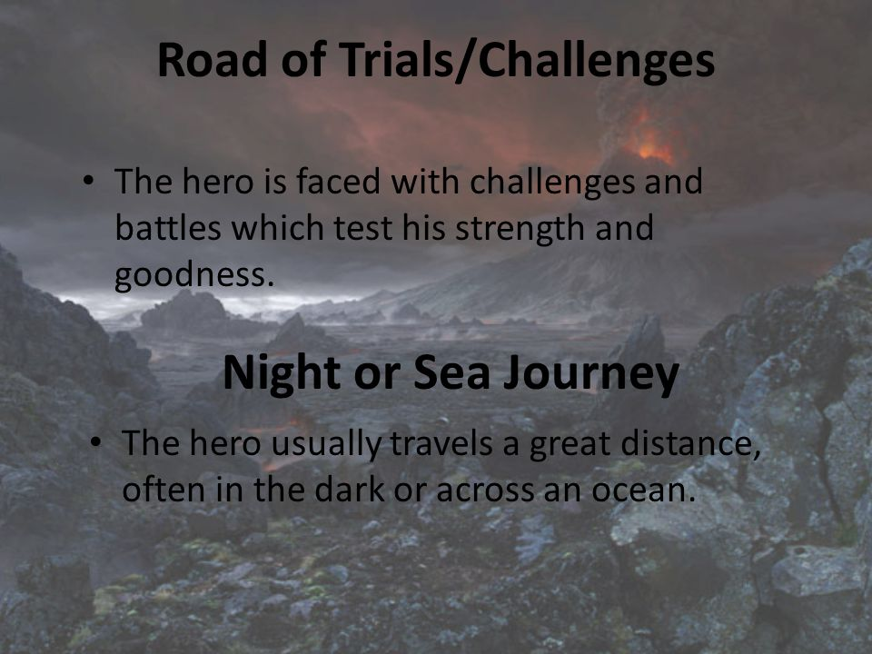 Road of Trials/Challenges The hero is faced with challenges and battles which test his strength and goodness.