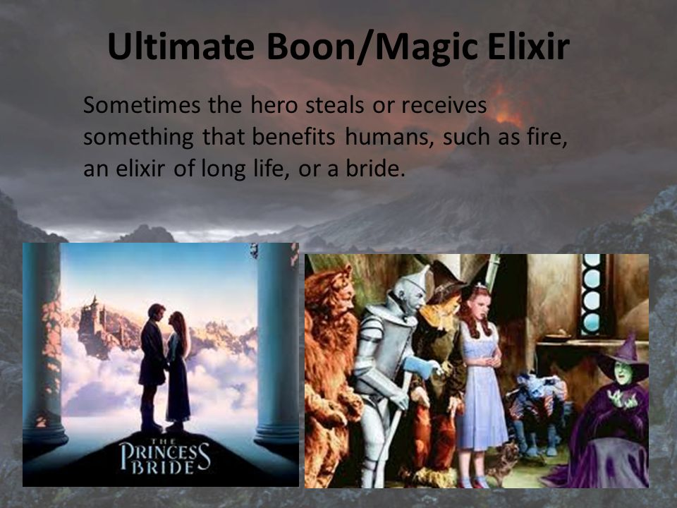 Ultimate Boon/Magic Elixir Sometimes the hero steals or receives something that benefits humans, such as fire, an elixir of long life, or a bride.