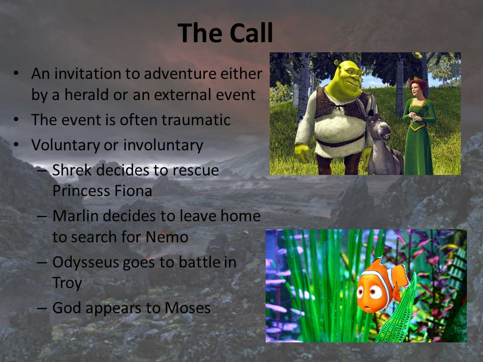 The Call An invitation to adventure either by a herald or an external event The event is often traumatic Voluntary or involuntary – Shrek decides to rescue Princess Fiona – Marlin decides to leave home to search for Nemo – Odysseus goes to battle in Troy – God appears to Moses