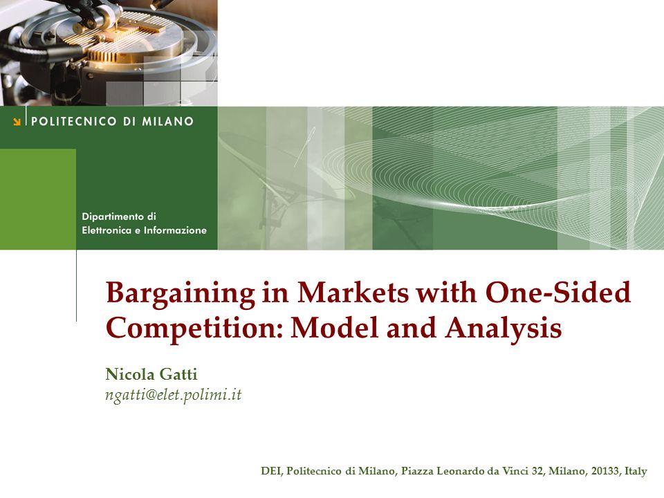 Bargaining in Markets with One-Sided Competition: Model and Analysis Nicola Gatti ngatti@elet.polimi.it DEI, Politecnico di Milano, Piazza Leonardo da Vinci 32, Milano, 20133, Italy