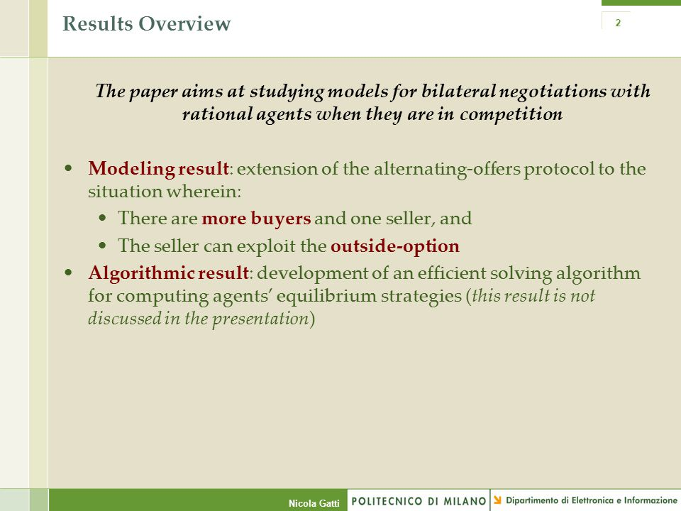 Nicola Gatti Results Overview The paper aims at studying models for bilateral negotiations with rational agents when they are in competition Modeling result: extension of the alternating-offers protocol to the situation wherein: There are more buyers and one seller, and The seller can exploit the outside-option Algorithmic result: development of an efficient solving algorithm for computing agents' equilibrium strategies (this result is not discussed in the presentation) 2