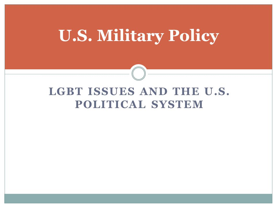LGBT ISSUES AND THE U.S. POLITICAL SYSTEM U.S. Military Policy